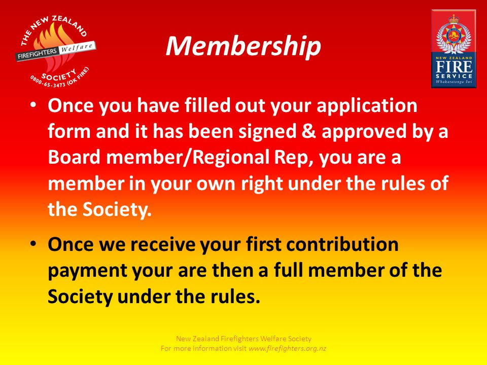 New Zealand Firefighters Welfare Society For more information visit www.firefighters.org.nz Membership Once you have filled out your application form and it has been signed & approved by a Board member/Regional Rep, you are a member in your own right under the rules of the Society.