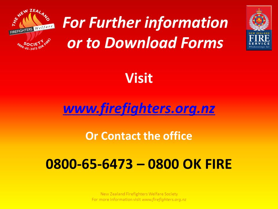 New Zealand Firefighters Welfare Society For more information visit www.firefighters.org.nz Visit www.firefighters.org.nz Or Contact the office 0800-65-6473 – 0800 OK FIRE For Further information or to Download Forms