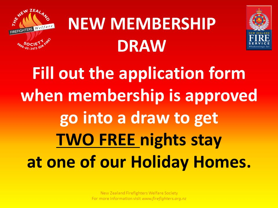 New Zealand Firefighters Welfare Society For more information visit www.firefighters.org.nz NEW MEMBERSHIP DRAW Fill out the application form when membership is approved go into a draw to get TWO FREE nights stay at one of our Holiday Homes.