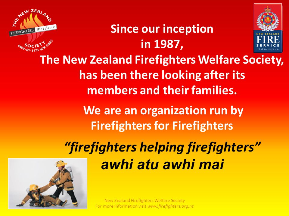 New Zealand Firefighters Welfare Society For more information visit www.firefighters.org.nz Since our inception in 1987, The New Zealand Firefighters Welfare Society, has been there looking after its members and their families.