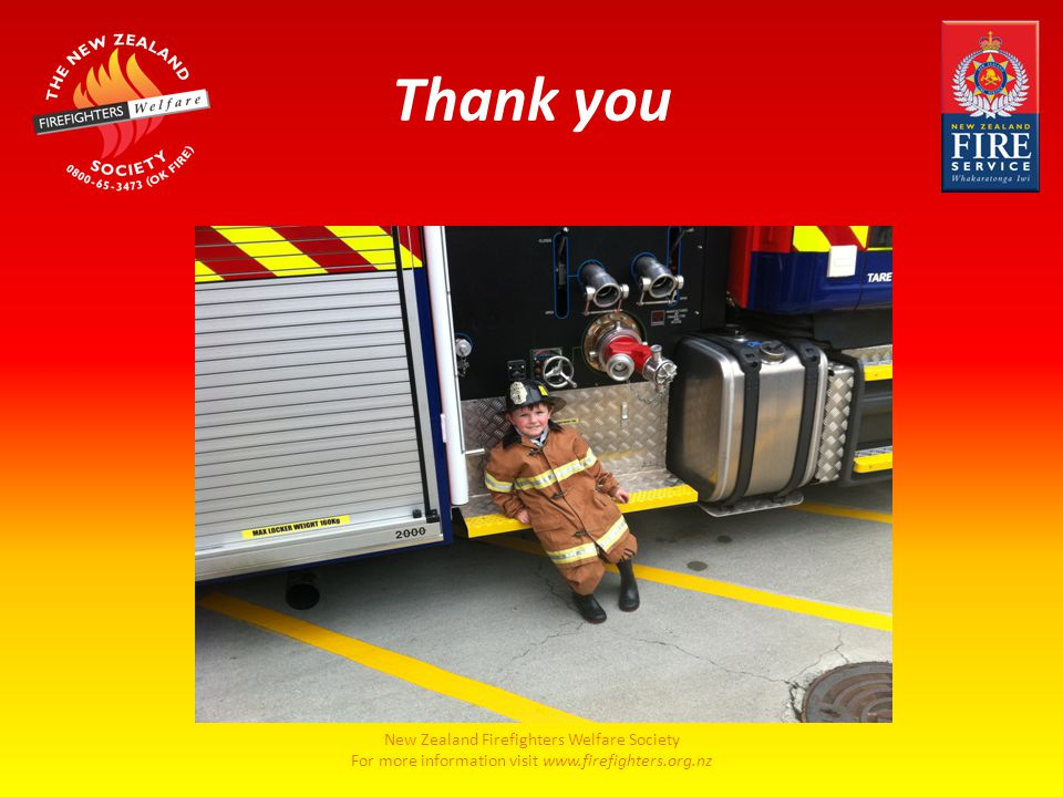New Zealand Firefighters Welfare Society For more information visit www.firefighters.org.nz Thank you