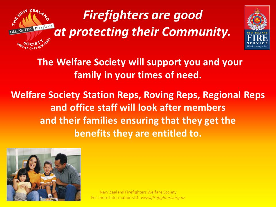 New Zealand Firefighters Welfare Society For more information visit www.firefighters.org.nz The Welfare Society will support you and your family in your times of need.