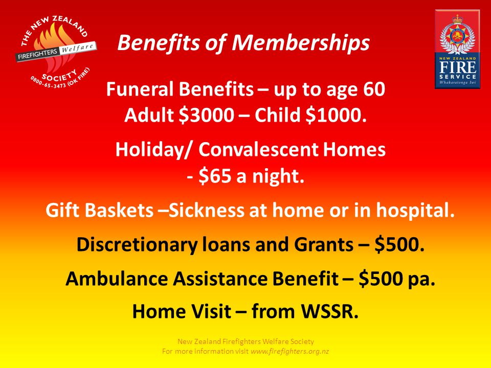 New Zealand Firefighters Welfare Society For more information visit www.firefighters.org.nz Funeral Benefits – up to age 60 Adult $3000 – Child $1000.