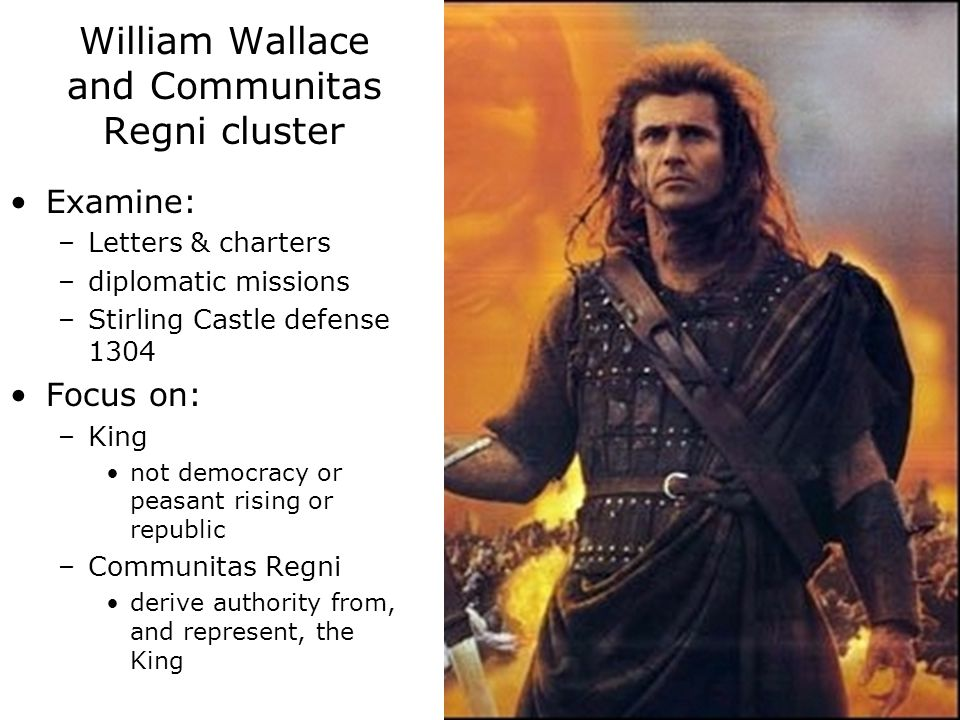 Examine: –Letters & charters –diplomatic missions –Stirling Castle defense 1304 Focus on: –King not democracy or peasant rising or republic –Communitas Regni derive authority from, and represent, the King William Wallace and Communitas Regni cluster