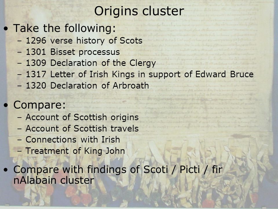 Origins cluster Take the following: –1296 verse history of Scots –1301 Bisset processus –1309 Declaration of the Clergy –1317 Letter of Irish Kings in support of Edward Bruce –1320 Declaration of Arbroath Compare: –Account of Scottish origins –Account of Scottish travels –Connections with Irish –Treatment of King John Compare with findings of Scoti / Picti / fir nAlabain cluster