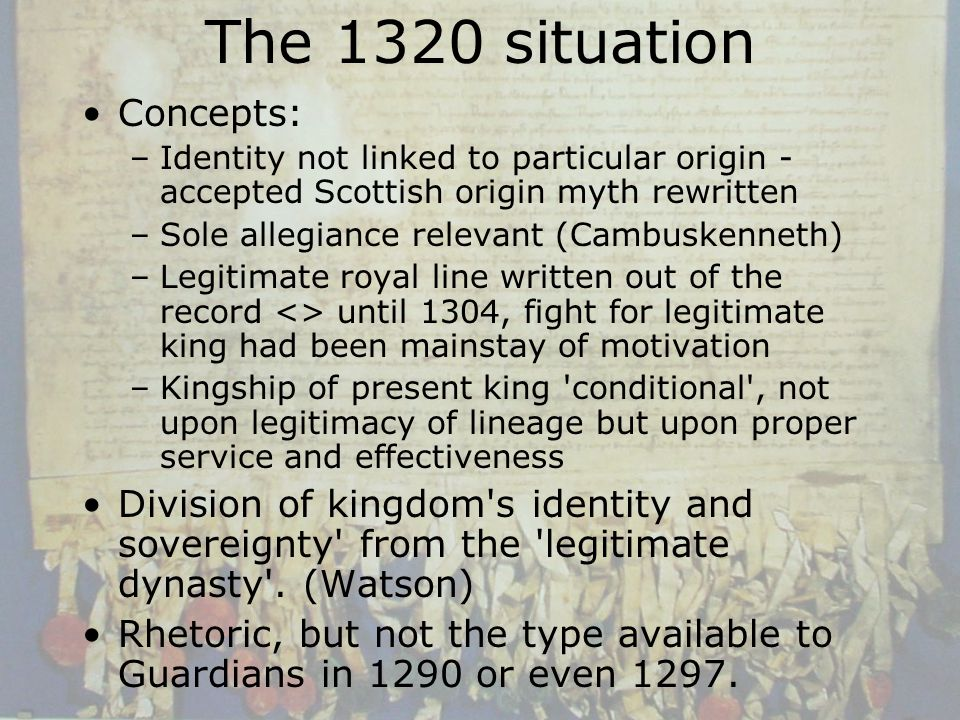 The 1320 situation Concepts: –Identity not linked to particular origin - accepted Scottish origin myth rewritten –Sole allegiance relevant (Cambuskenneth) –Legitimate royal line written out of the record <> until 1304, fight for legitimate king had been mainstay of motivation –Kingship of present king conditional , not upon legitimacy of lineage but upon proper service and effectiveness Division of kingdom s identity and sovereignty from the legitimate dynasty .