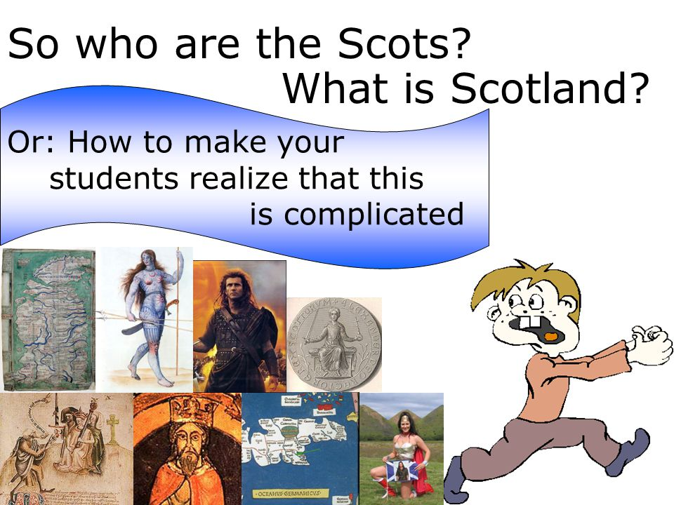So who are the Scots. What is Scotland.