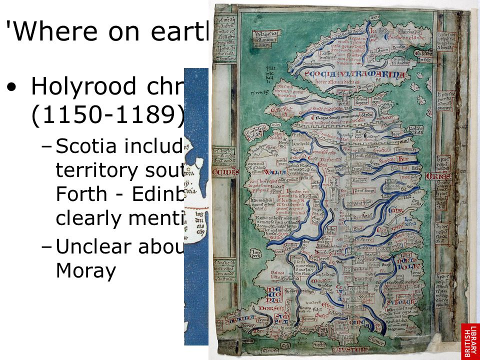 Where on earth is Scotia cluster Holyrood chronicle (1150-1189) –Scotia includes territory south of Forth - Edinburgh is clearly mentioned –Unclear about Moray