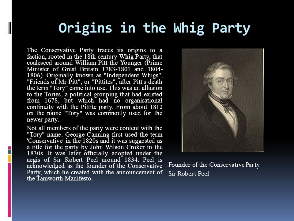 Origins in the Whig Party The Conservative Party traces its origins to a faction, rooted in the 18th century Whig Party, that coalesced around William Pitt the Younger (Prime Minister of Great Britain 1783-1801 and 1804- 1806).
