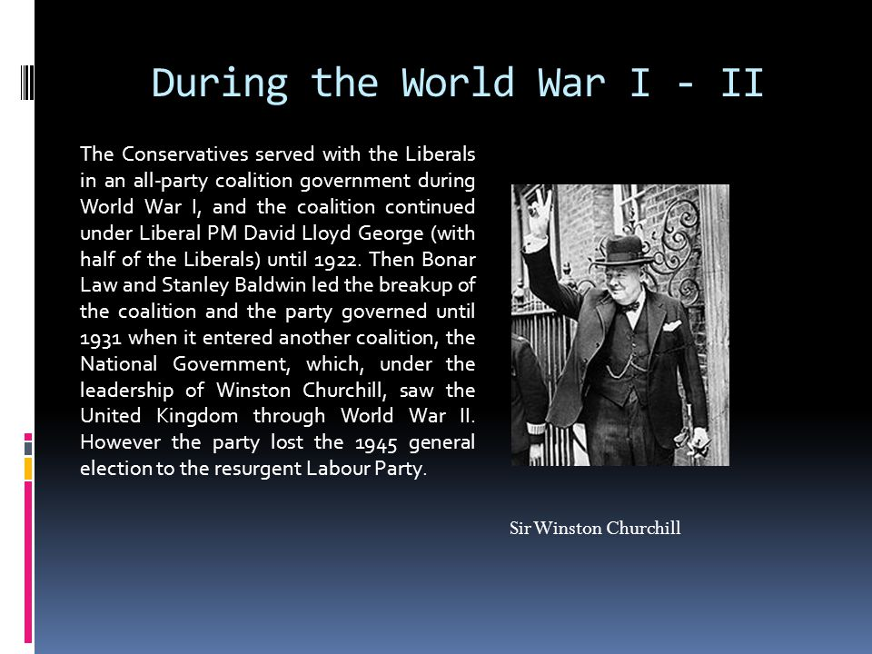 During the World War I - II The Conservatives served with the Liberals in an all-party coalition government during World War I, and the coalition continued under Liberal PM David Lloyd George (with half of the Liberals) until 1922.