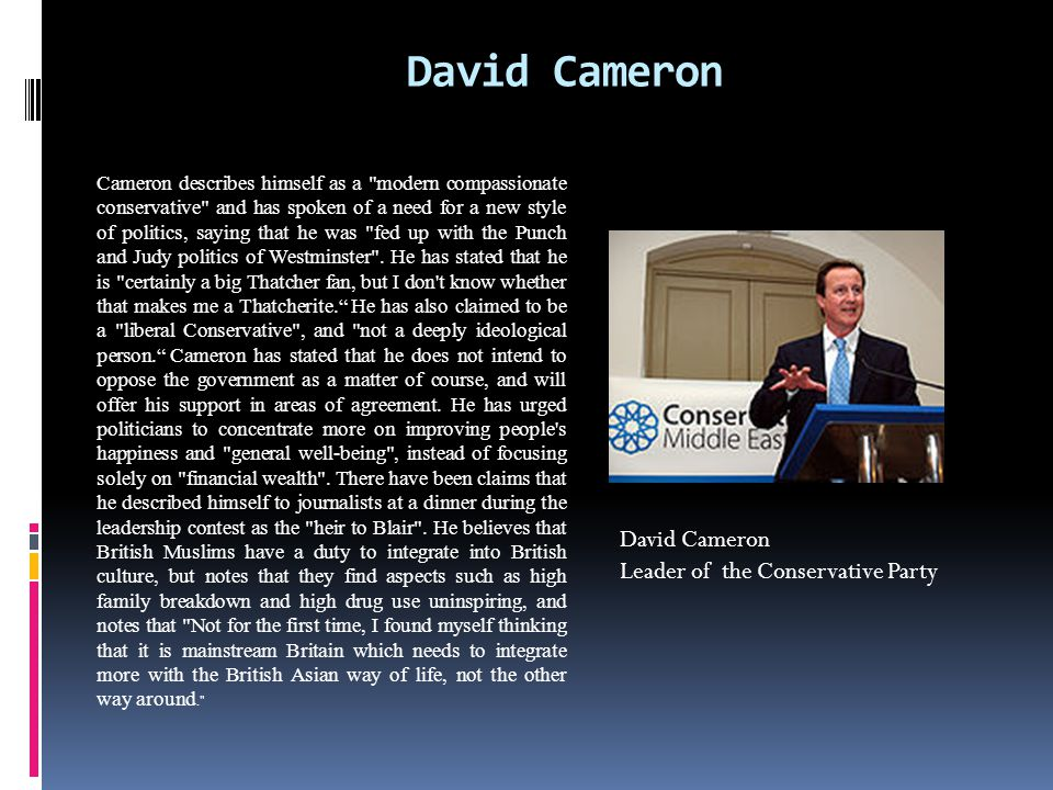 David Cameron Cameron describes himself as a modern compassionate conservative and has spoken of a need for a new style of politics, saying that he was fed up with the Punch and Judy politics of Westminster .