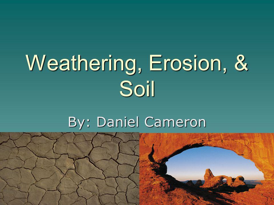 Weathering, Erosion, & Soil By: Daniel Cameron