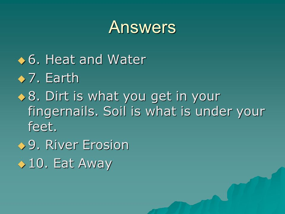 Answers  6. Heat and Water  7. Earth  8. Dirt is what you get in your fingernails.