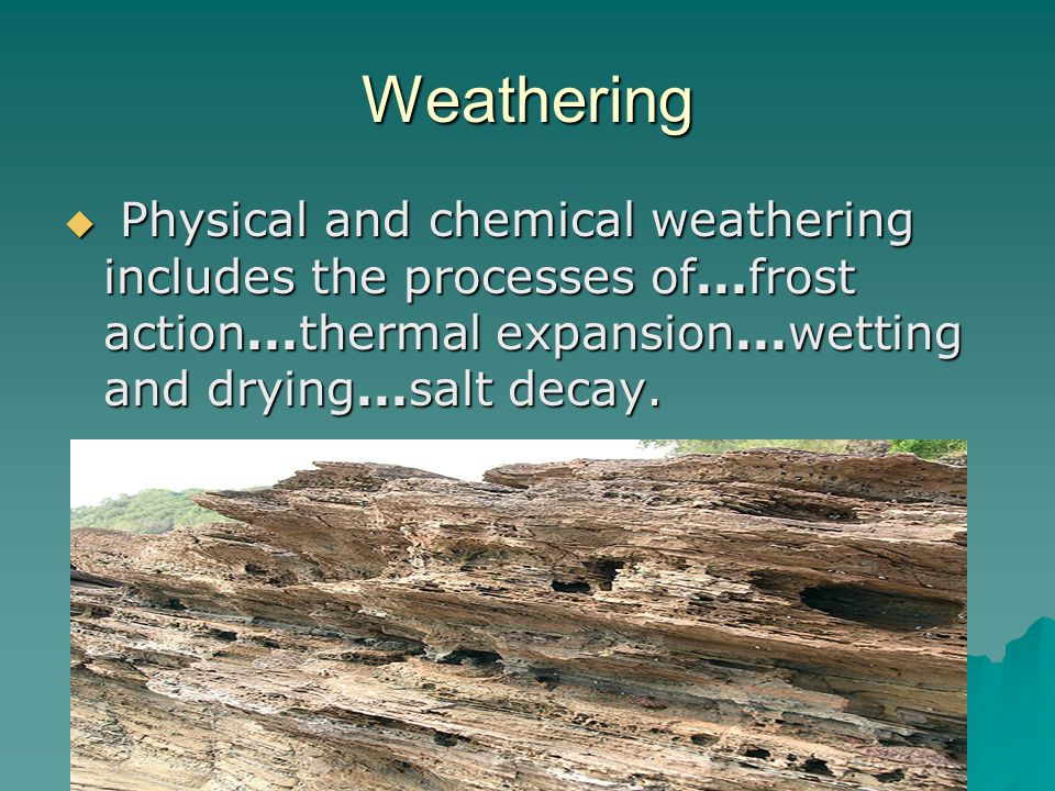 Weathering  Physical and chemical weathering includes the processes of...frost action...thermal expansion...wetting and drying...salt decay.