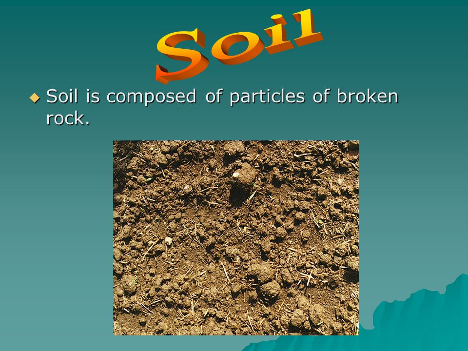  Soil is composed of particles of broken rock.