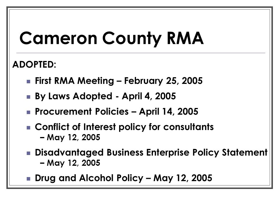 Cameron County RMA ADOPTED: First RMA Meeting – February 25, 2005 By Laws Adopted - April 4, 2005 Procurement Policies – April 14, 2005 Conflict of In