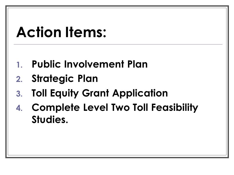 Action Items: 1. Public Involvement Plan 2. Strategic Plan 3. Toll Equity Grant Application 4. Complete Level Two Toll Feasibility Studies.