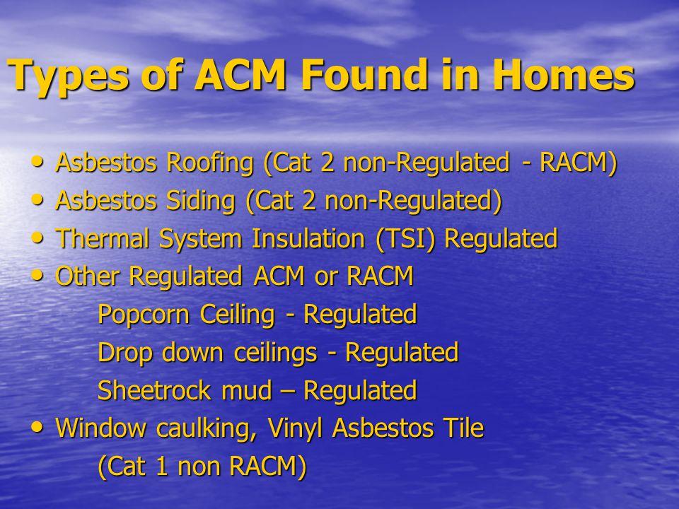 Types of ACM Found in Homes Asbestos Roofing (Cat 2 non-Regulated - RACM) Asbestos Roofing (Cat 2 non-Regulated - RACM) Asbestos Siding (Cat 2 non-Regulated) Asbestos Siding (Cat 2 non-Regulated) Thermal System Insulation (TSI) Regulated Thermal System Insulation (TSI) Regulated Other Regulated ACM or RACM Other Regulated ACM or RACM Popcorn Ceiling - Regulated Drop down ceilings - Regulated Sheetrock mud – Regulated Window caulking, Vinyl Asbestos Tile Window caulking, Vinyl Asbestos Tile (Cat 1 non RACM)