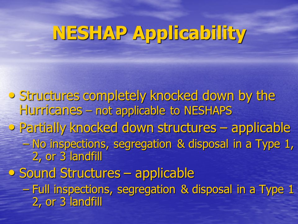 NESHAP Applicability Structures completely knocked down by the Hurricanes – not applicable to NESHAPS Structures completely knocked down by the Hurricanes – not applicable to NESHAPS Partially knocked down structures – applicable Partially knocked down structures – applicable –No inspections, segregation & disposal in a Type 1, 2, or 3 landfill Sound Structures – applicable Sound Structures – applicable –Full inspections, segregation & disposal in a Type 1 2, or 3 landfill