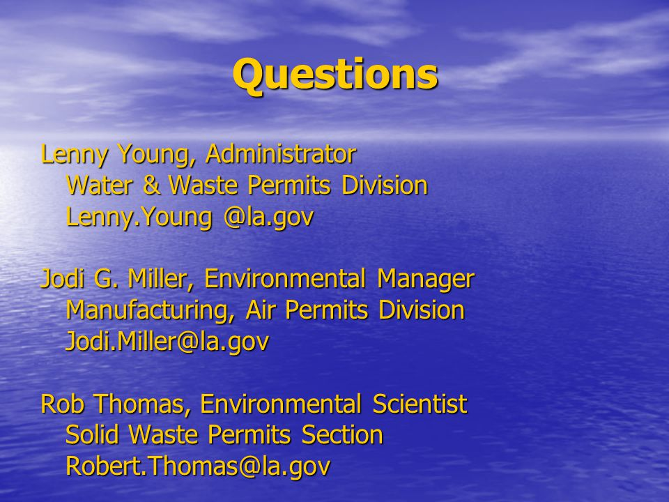 Questions Lenny Young, Administrator Water & Waste Permits Division Lenny.Young @la.gov Jodi G. Miller, Environmental Manager Manufacturing, Air Permi