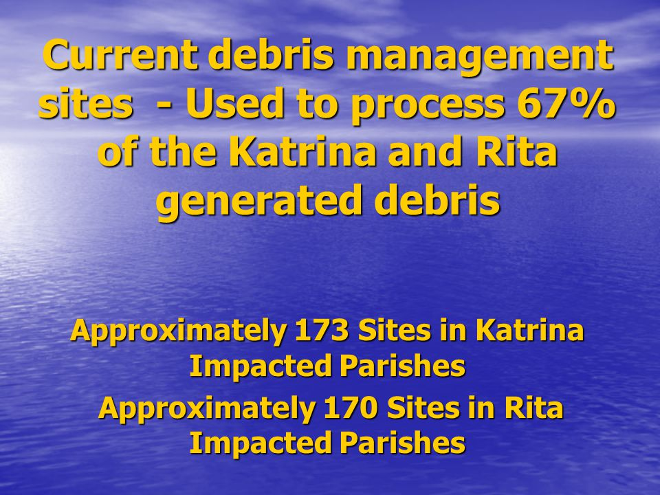 Current debris management sites - Used to process 67% of the Katrina and Rita generated debris Approximately 173 Sites in Katrina Impacted Parishes Ap