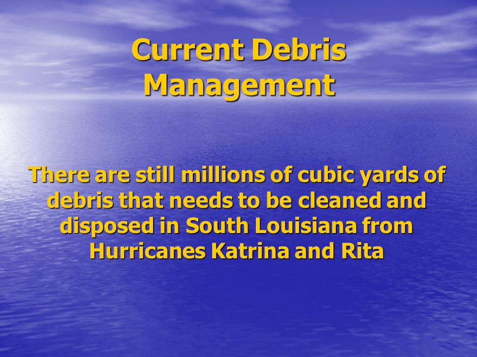 Current Debris Management There are still millions of cubic yards of debris that needs to be cleaned and disposed in South Louisiana from Hurricanes K