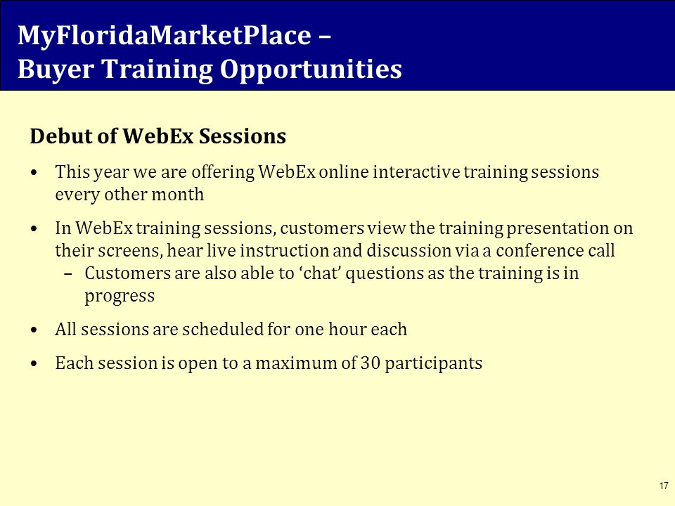 MyFloridaMarketPlace – Buyer Training Opportunities Debut of WebEx Sessions This year we are offering WebEx online interactive training sessions every
