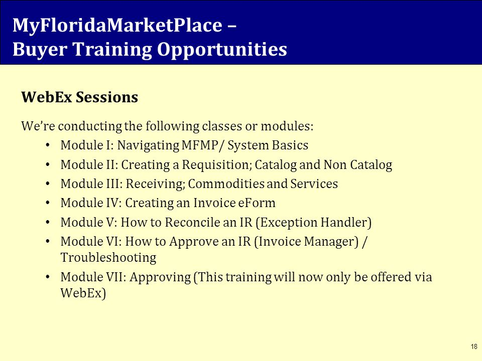 MyFloridaMarketPlace – Buyer Training Opportunities WebEx Sessions We're conducting the following classes or modules: Module I: Navigating MFMP/ Syste