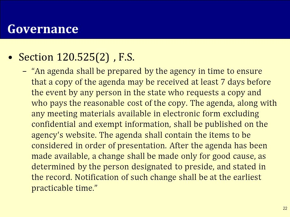 "Governance Section 120.525(2), F.S. –""An agenda shall be prepared by the agency in time to ensure that a copy of the agenda may be received at least 7"