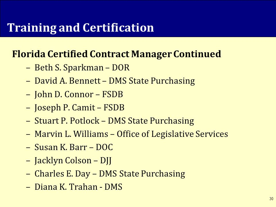 30 Training and Certification Florida Certified Contract Manager Continued –Beth S. Sparkman – DOR –David A. Bennett – DMS State Purchasing –John D. C