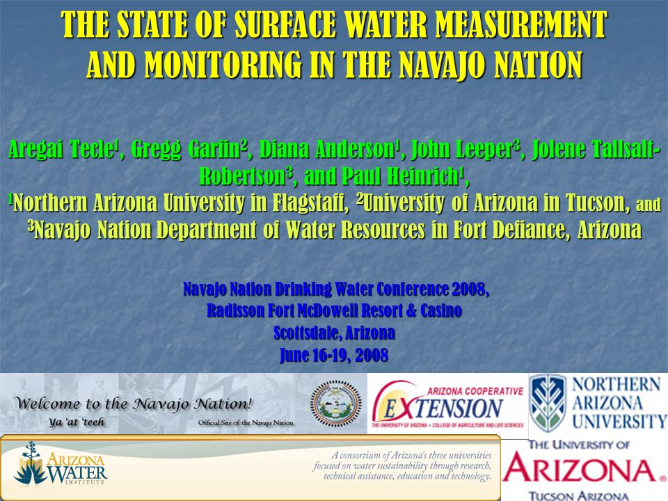 Navajo Nation Drinking Water Conference 2008, Navajo Nation Drinking Water Conference 2008, Radisson Fort McDowell Resort & Casino Scottsdale, Arizona June 16-19, 2008 THE STATE OF SURFACE WATER MEASUREMENT AND MONITORING IN THE NAVAJO NATION Aregai Tecle 1, Gregg Garfin 2, Diana Anderson 1, John Leeper 3, Jolene Tallsalt- Robertson 3, and Paul Heinrich 1, 1 Northern Arizona University in Flagstaff, 2 University of Arizona in Tucson, and 3 Navajo Nation Department of Water Resources in Fort Defiance, Arizona