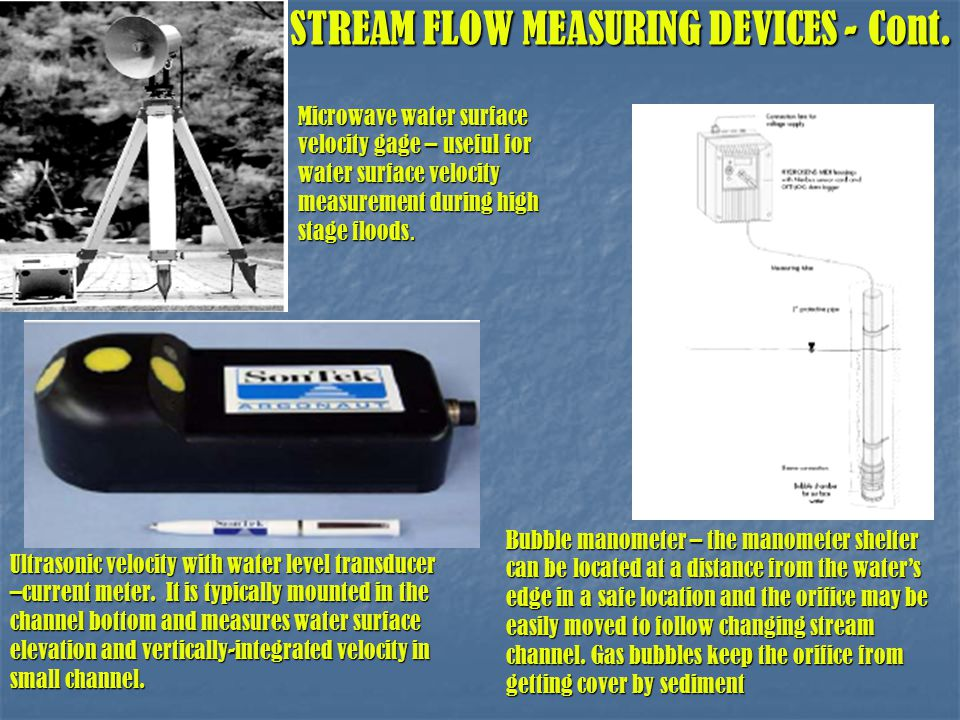 STREAM FLOW MEASURING DEVICES - Cont. Ultrasonic velocity with water level transducer –current meter. It is typically mounted in the channel bottom an