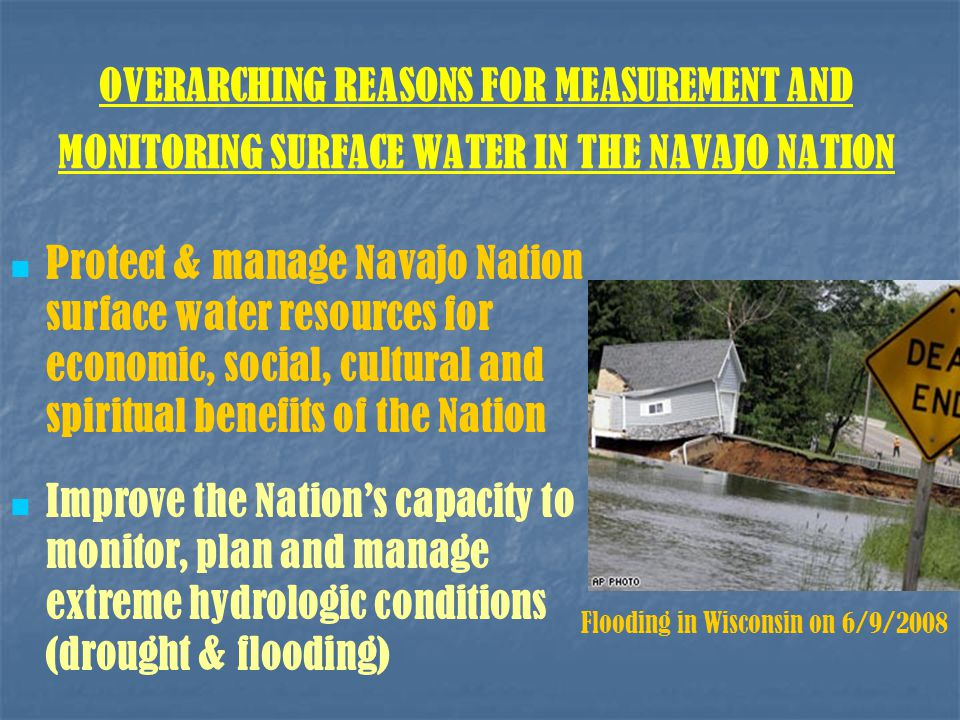 OVERARCHING REASONS FOR MEASUREMENT AND MONITORING SURFACE WATER IN THE NAVAJO NATION Protect & manage Navajo Nation surface water resources for economic, social, cultural and spiritual benefits of the Nation Improve the Nation's capacity to monitor, plan and manage extreme hydrologic conditions (drought & flooding) Flooding in Wisconsin on 6/9/2008