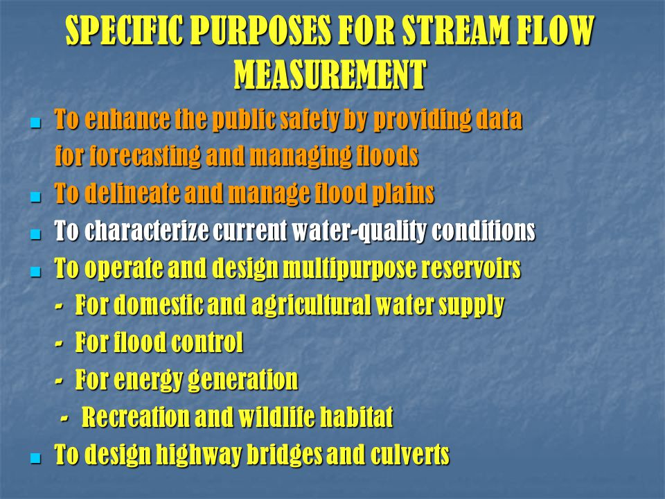 SPECIFIC PURPOSES FOR STREAM FLOW MEASUREMENT To enhance the public safety by providing data To enhance the public safety by providing data for forecasting and managing floods for forecasting and managing floods To delineate and manage flood plains To delineate and manage flood plains To characterize current water-quality conditions To characterize current water-quality conditions To operate and design multipurpose reservoirs To operate and design multipurpose reservoirs - For domestic and agricultural water supply - For domestic and agricultural water supply - For flood control - For flood control - For energy generation - For energy generation - Recreation and wildlife habitat - Recreation and wildlife habitat To design highway bridges and culverts To design highway bridges and culverts