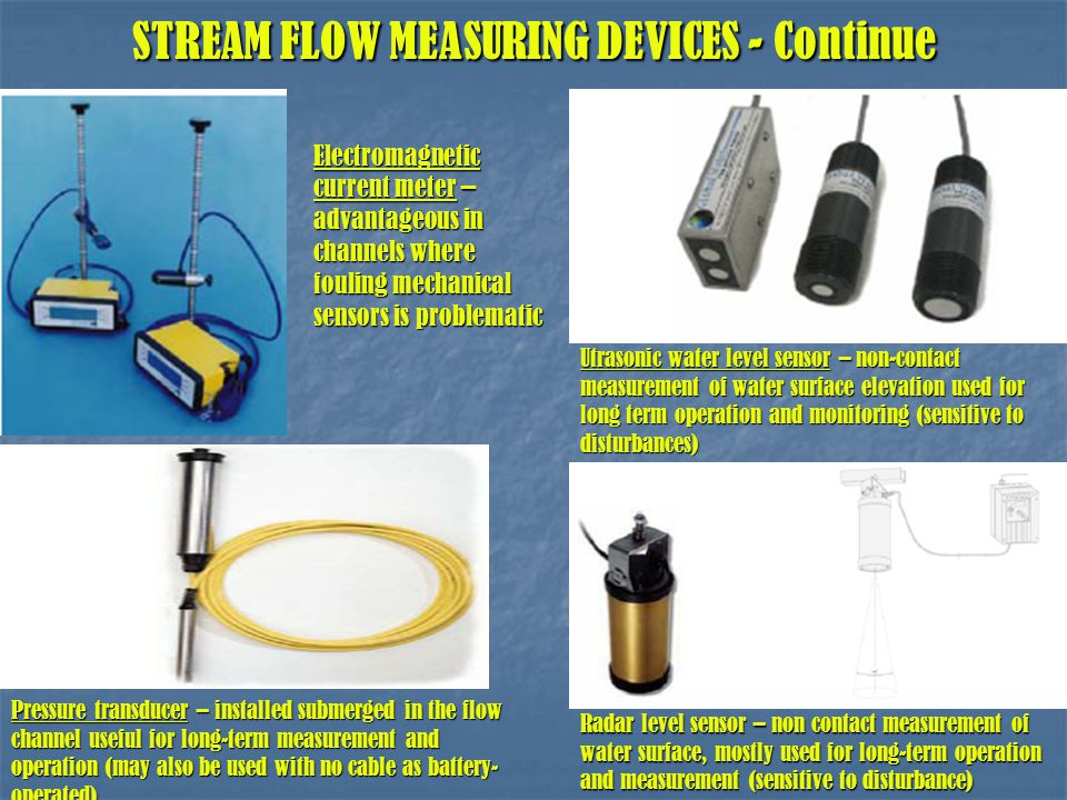 STREAM FLOW MEASURING DEVICES - Continue STREAM FLOW MEASURING DEVICES - Continue Pressure transducer – installed submerged in the flow channel useful