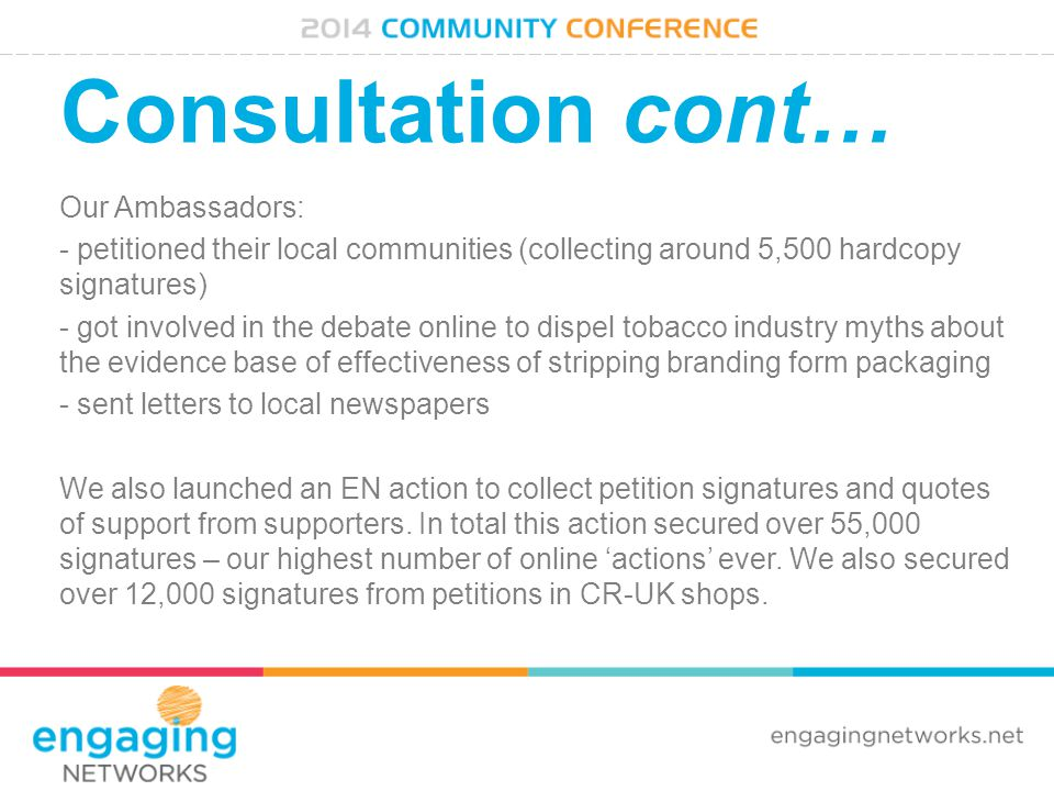 Consultation cont… Our Ambassadors: - petitioned their local communities (collecting around 5,500 hardcopy signatures) - got involved in the debate online to dispel tobacco industry myths about the evidence base of effectiveness of stripping branding form packaging - sent letters to local newspapers We also launched an EN action to collect petition signatures and quotes of support from supporters.