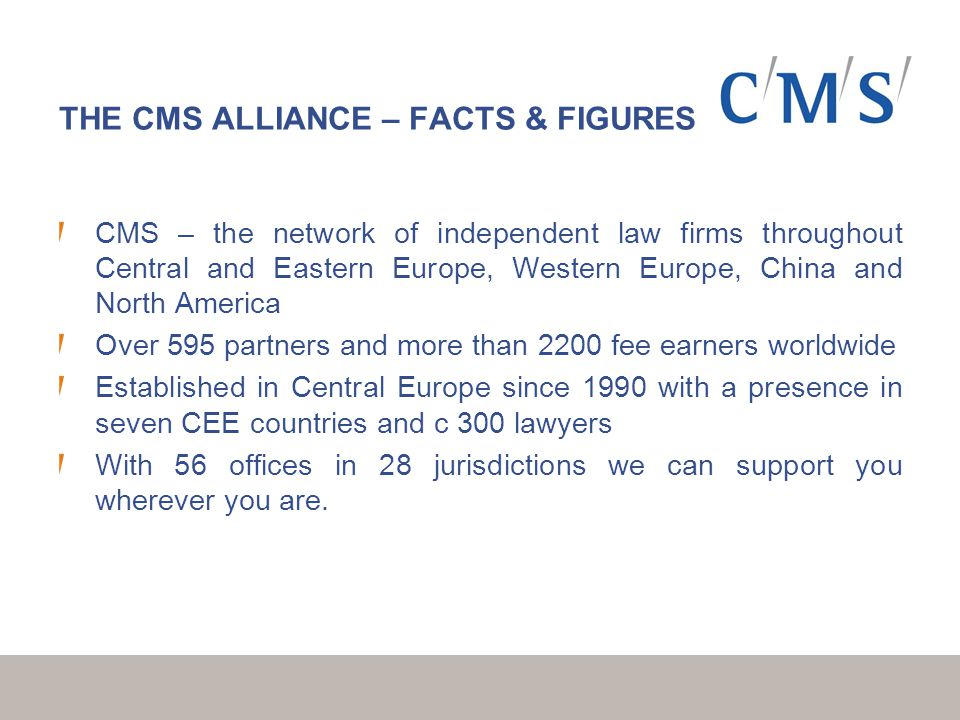 THE CMS ALLIANCE – FACTS & FIGURES CMS – the network of independent law firms throughout Central and Eastern Europe, Western Europe, China and North America Over 595 partners and more than 2200 fee earners worldwide Established in Central Europe since 1990 with a presence in seven CEE countries and c 300 lawyers With 56 offices in 28 jurisdictions we can support you wherever you are.
