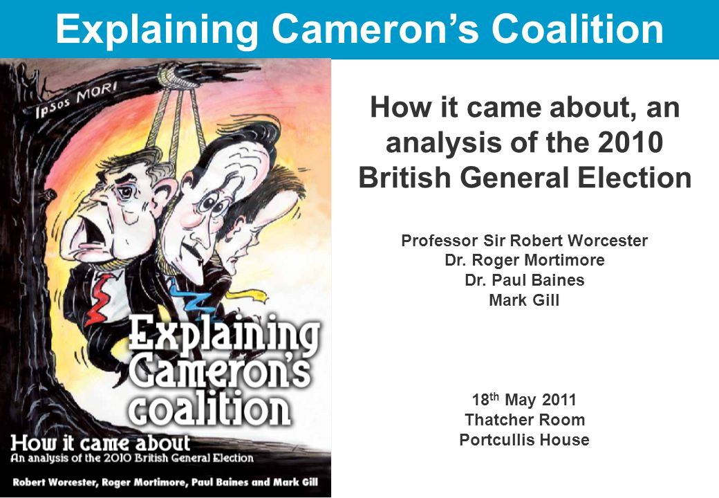 How it came about, an analysis of the 2010 British General Election Professor Sir Robert Worcester Dr.