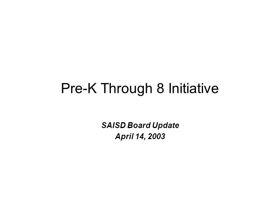 Pre-K Through 8 Initiative SAISD Board Update April 14, 2003