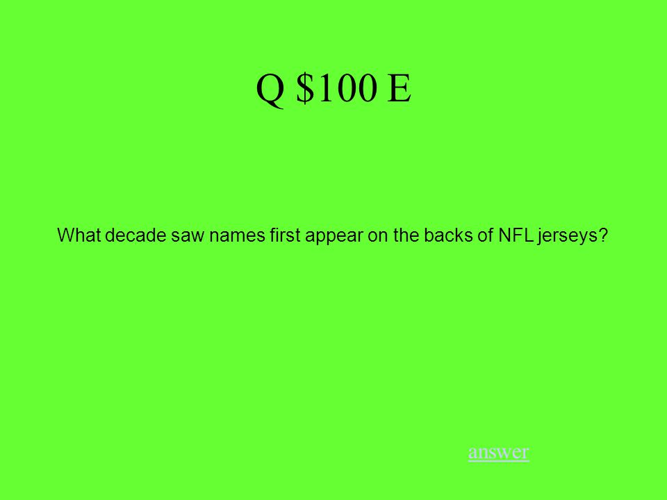 Q $100 E answer What decade saw names first appear on the backs of NFL jerseys