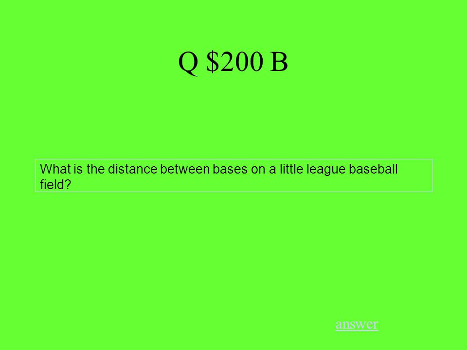 Q $200 B answer What is the distance between bases on a little league baseball field