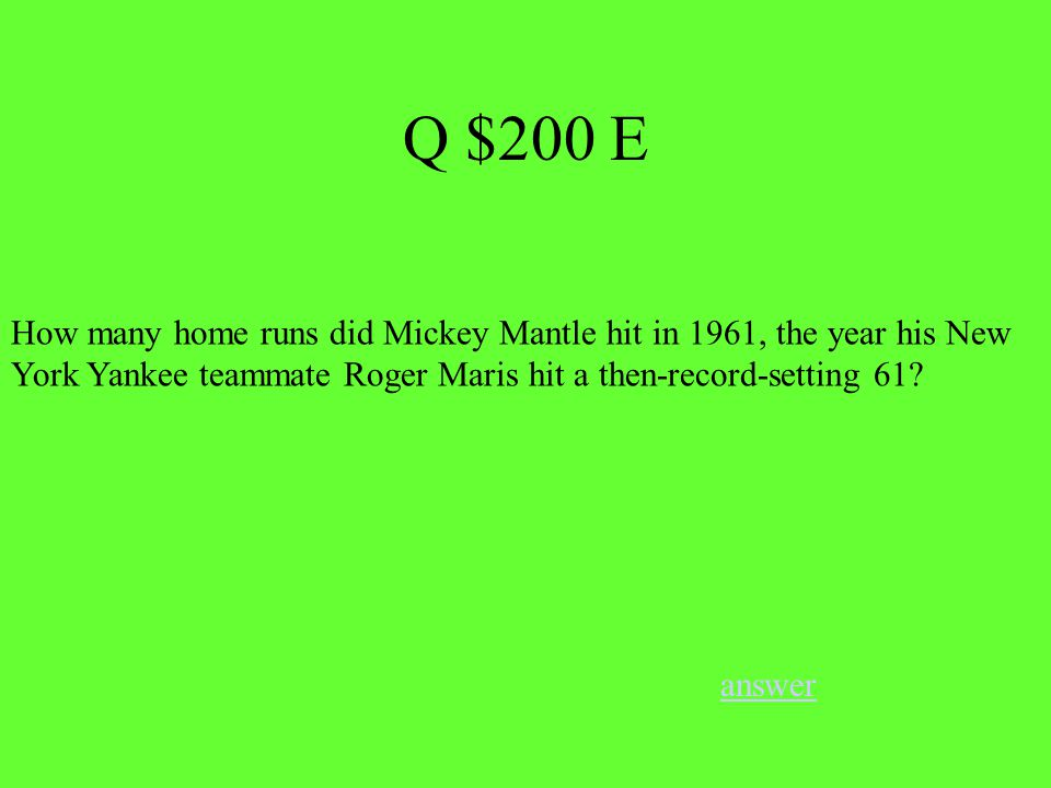 Q $200 E answer How many home runs did Mickey Mantle hit in 1961, the year his New York Yankee teammate Roger Maris hit a then-record-setting 61
