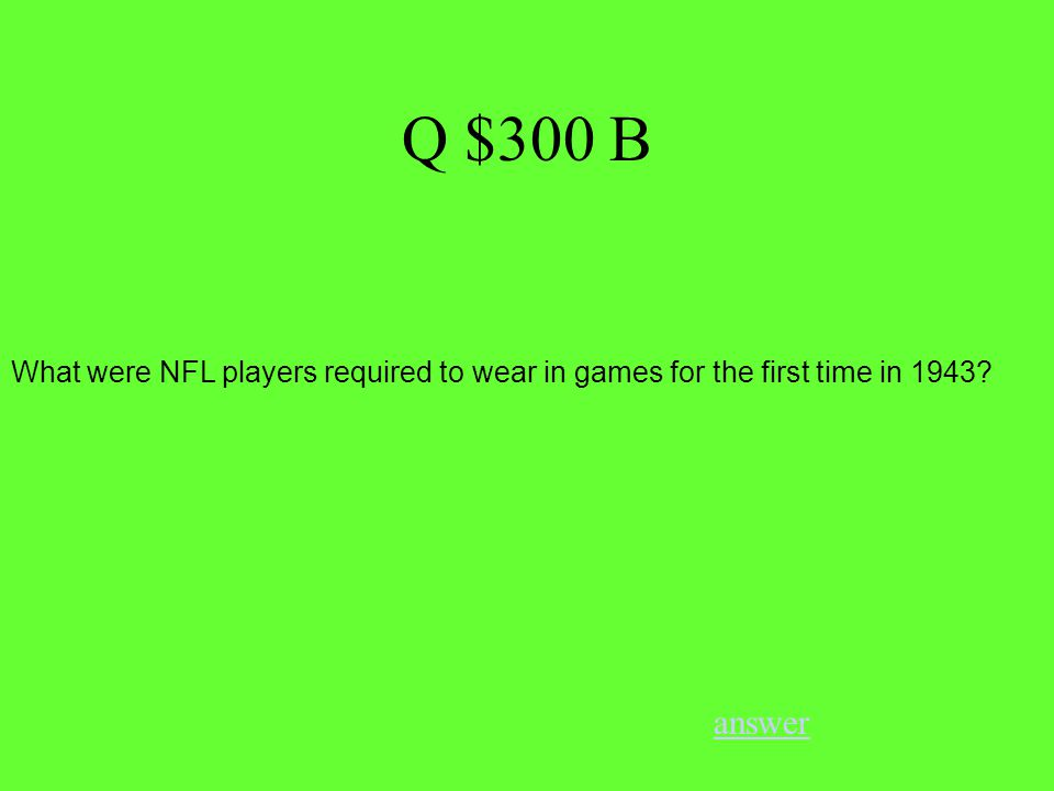 Q $300 B answer What were NFL players required to wear in games for the first time in 1943
