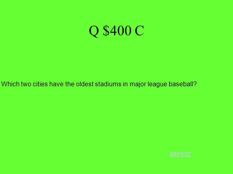 Q $400 C answer Which two cities have the oldest stadiums in major league baseball