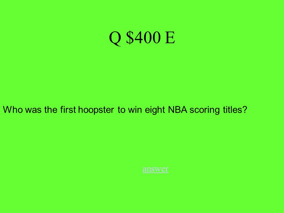 Q $400 E answer Who was the first hoopster to win eight NBA scoring titles