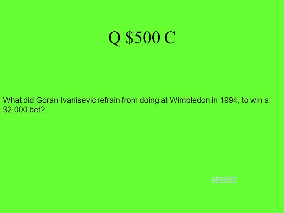 Q $500 C answer What did Goran Ivanisevic refrain from doing at Wimbledon in 1994, to win a $2,000 bet