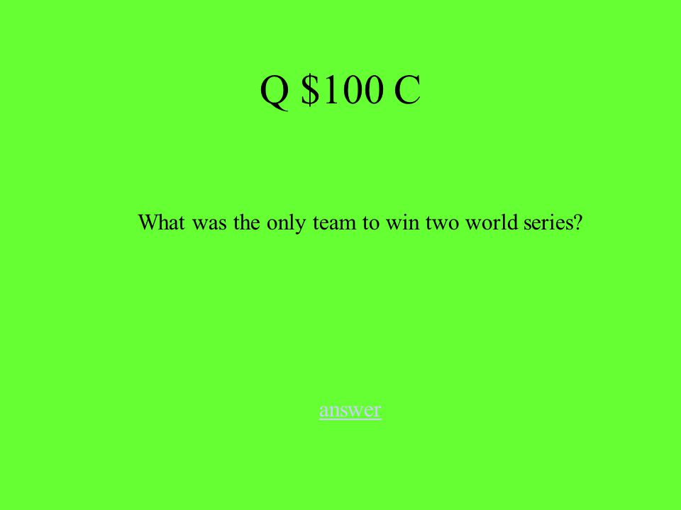 answer What was the only team to win two world series Q $100 C