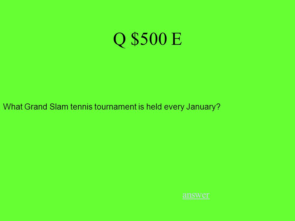 Q $500 E answer What Grand Slam tennis tournament is held every January