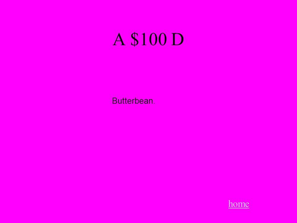 A $100 D home Butterbean.