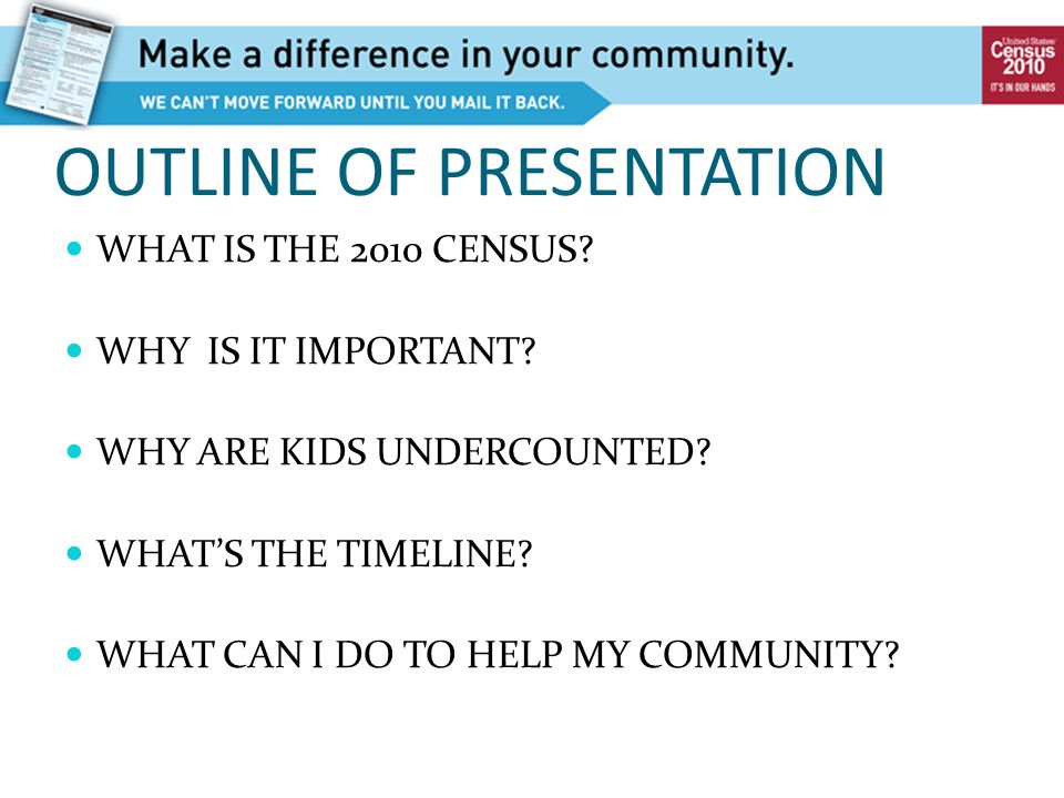 OUTLINE OF PRESENTATION WHAT IS THE 2010 CENSUS? WHY IS IT IMPORTANT? WHY ARE KIDS UNDERCOUNTED? WHAT'S THE TIMELINE? WHAT CAN I DO TO HELP MY COMMUNI